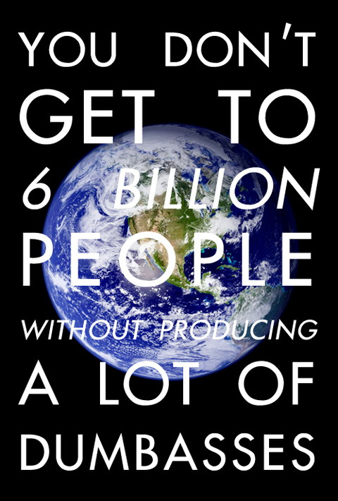 You don't get tot 6 billion people without producing a lot of dumbasses