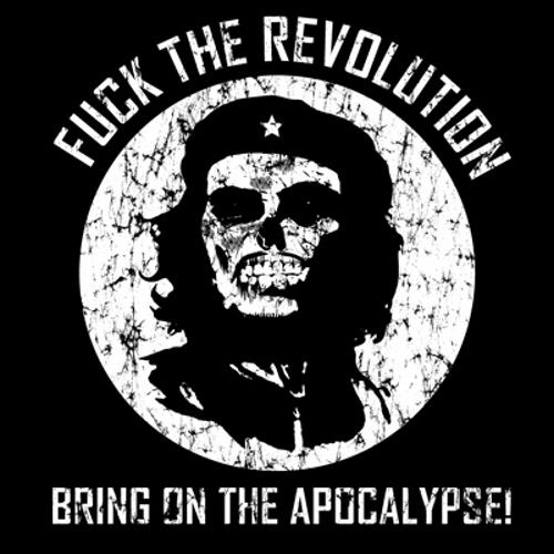 Fuck the Revolution - Bring on the Apocalypse!