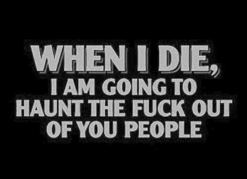 When I die, I am going to haunt the fuck out of you people!