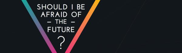 Should I Be Afraid Of The Future?!
