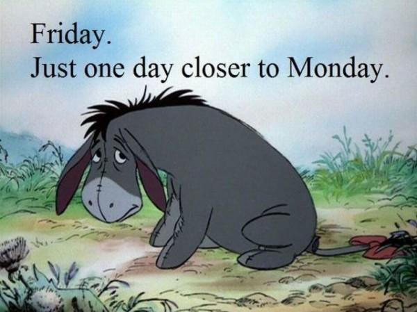 Freitag ist auch nur ein Tag näher am Montag dran.