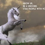 Grow Up, Be A Unicorn, Stab People With Your Head!