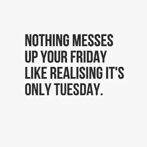Nothing Messes Up Your Friday Like Realizing Its Only Tuesday