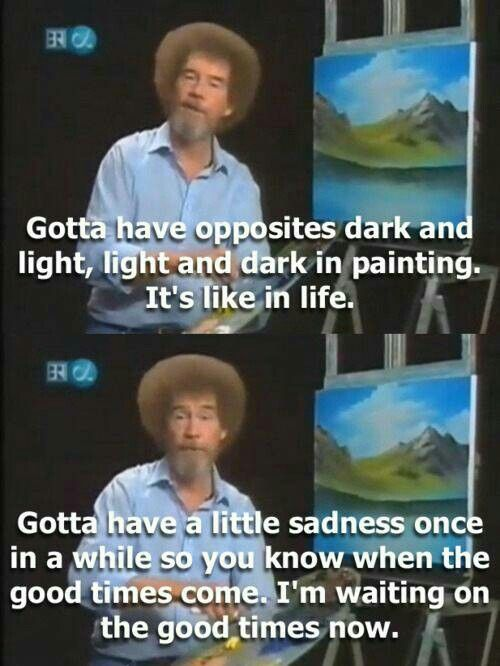 Gotta have opposites dark and light, light and dark in painting. It's like in life. Gotta have a little sadness once in a while so you know when the good times come. I'm waiting on the good times now.