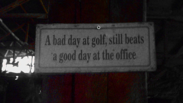 A bad day at golf, still beats a good day at the office!